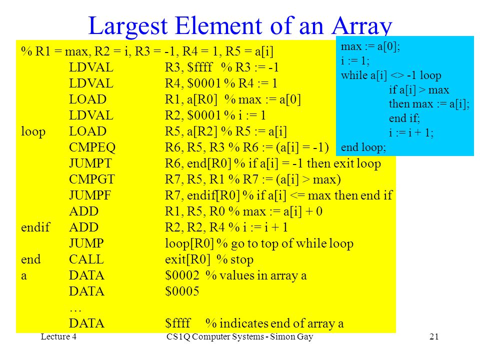Lecture 4CS1Q Computer Systems - Simon Gay21 Largest Element of an Array % R1 = max, R2 = i, R3 = -1, R4 = 1, R5 = a[i] LDVALR3, $ffff % R3 := -1 LDVA