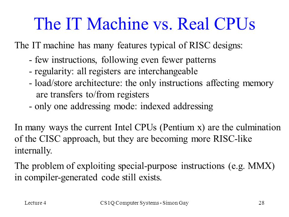 Lecture 4CS1Q Computer Systems - Simon Gay28 The IT Machine vs. Real CPUs The IT machine has many features typical of RISC designs: - few instructions