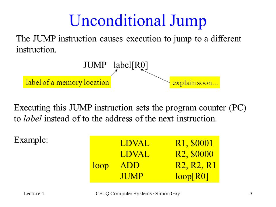 Lecture 4CS1Q Computer Systems - Simon Gay24 Instruction Formats LOAD Ru, label[Rv] 1uv0#label LDVAL Ru, $number 2u00number ADD Ru, Rv, Rw 3uvw SUB Ru, Rv, Rw 4uvw NEG Ru, Rv 5uv0 MUL Ru, Rv, Rw 6uvw STORE Ru, label[Rv] 7uv0#label arithmetic instructions have similar format This field identifies the instruction type These fields identify the registers used Unused fields are 0 Same format