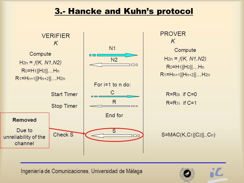 Ingeniería de Comunicaciones, Universidad de Málaga 3.- Hancke and Kuhn's protocol VERIFIER K PROVER K Start Timer N2 Stop Timer N1 Compute H 2n = f (K, N1,N2) R 0 =H 1 ||H 2 ||…H n R 1 =H n+1 ||H n+2 ||…H 2n For i=1 to n do: R C R=R 0i if C=0 R=R 1i if C=1 End for S S=MAC(K,C 1 ||C 2 ||..C n )Check S Removed Due to unreliability of the channel Compute H 2n = f (K, N1,N2) R 0 =H 1 ||H 2 ||…H n R 1 =H n+1 ||H n+2 ||…H 2n
