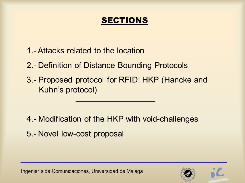 Ingeniería de Comunicaciones, Universidad de Málaga 2.- Brand and Chaum´s protocol The first distance bounding protocols based on single-bits round trips VERIFIER K PROVER K N2 N1 Compute H 2n = f (K, N1,N2) R 0 =H 1 ||H 2 ||…H n R 1 =H n+1 ||H n+2 ||…H 2n Compute H 2n = f (K,N1,N2) R 0 =H 1 ||H 2 ||…H n R 1 =H n+1 ||H n+2 ||…H 2n S S=MAC(K,C 1 ||C 2 ||..C n )Check S Start Timer Stop Timer For i=1 to n do: R C R=R 0i if C=0 R=R 1i if C=1 End for
