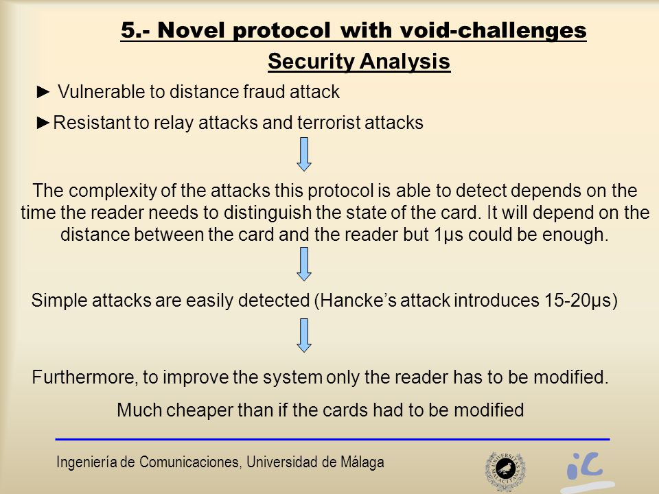 Ingeniería de Comunicaciones, Universidad de Málaga 5.- Novel protocol with void-challenges Security Analysis ► Vulnerable to distance fraud attack ►Resistant to relay attacks and terrorist attacks The complexity of the attacks this protocol is able to detect depends on the time the reader needs to distinguish the state of the card.