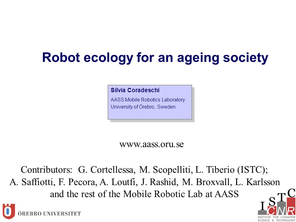 Silvia Coradeschi AASS Mobile Robotics Laboratory University of Örebro, Sweden Silvia Coradeschi AASS Mobile Robotics Laboratory University of Örebro, Sweden Robot ecology for an ageing society www.aass.oru.se Contributors: G.