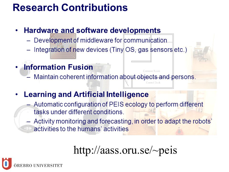 Research Contributions Hardware and software developments –Development of middleware for communication –Integration of new devices (Tiny OS, gas sensors etc.)‏ Information Fusion –Maintain coherent information about objects and persons.