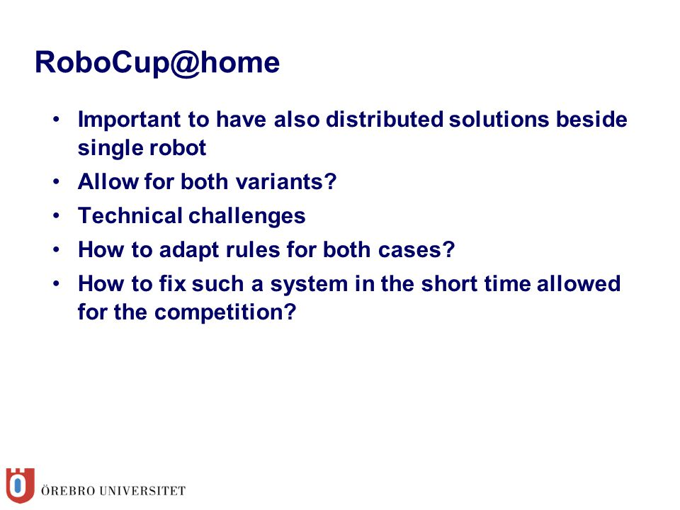 RoboCup@home Important to have also distributed solutions beside single robot Allow for both variants? Technical challenges How to adapt rules for bot