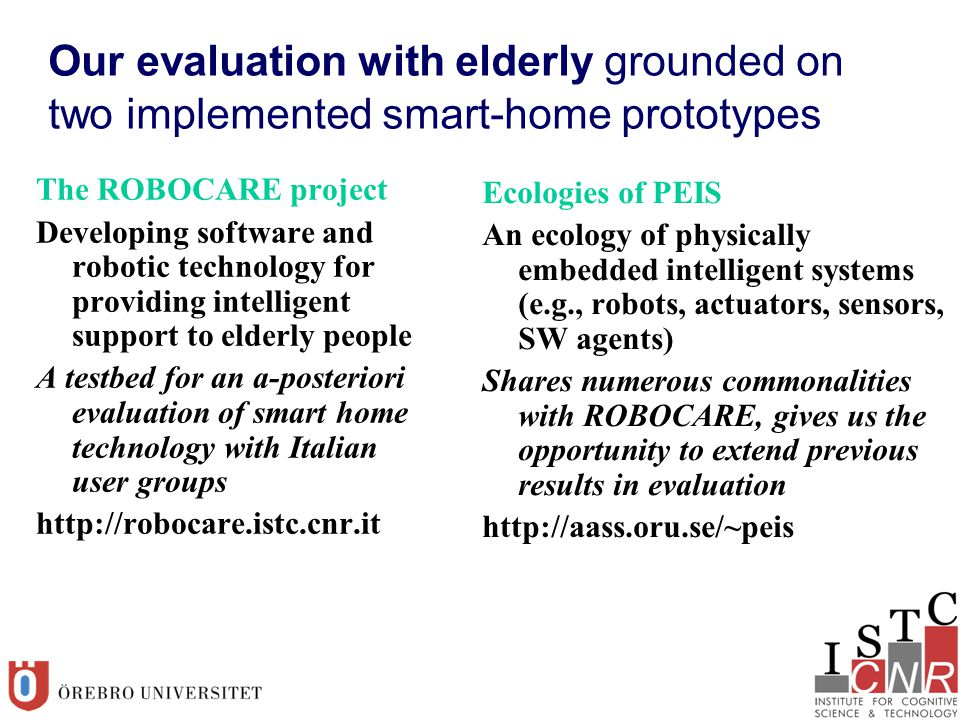 Our evaluation with elderly grounded on two implemented smart-home prototypes The ROBOCARE project Developing software and robotic technology for providing intelligent support to elderly people A testbed for an a-posteriori evaluation of smart home technology with Italian user groups http://robocare.istc.cnr.it Ecologies of PEIS An ecology of physically embedded intelligent systems (e.g., robots, actuators, sensors, SW agents) Shares numerous commonalities with ROBOCARE, gives us the opportunity to extend previous results in evaluation http://aass.oru.se/~peis