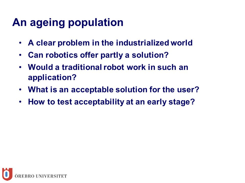 An ageing population A clear problem in the industrialized world Can robotics offer partly a solution.