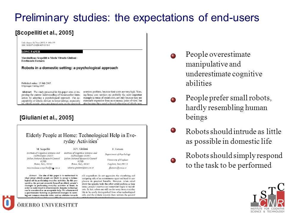 Preliminary studies: the expectations of end-users [Scopelliti et al., 2005] [Giuliani et al., 2005] People overestimate manipulative and underestimate cognitive abilities People prefer small robots, hardly resembling human beings Robots should intrude as little as possible in domestic life Robots should simply respond to the task to be performed
