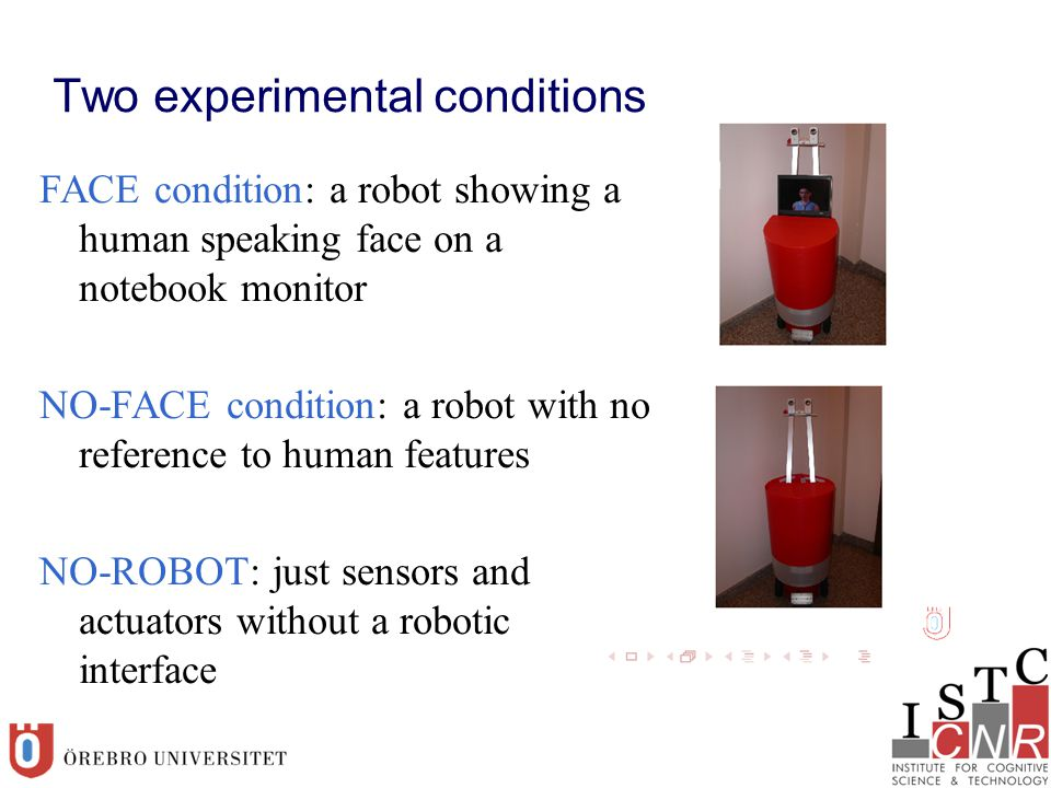 Two experimental conditions FACE condition: a robot showing a human speaking face on a notebook monitor NO-FACE condition: a robot with no reference to human features NO-ROBOT: just sensors and actuators without a robotic interface