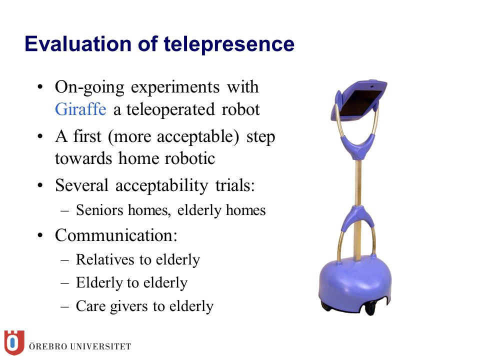Evaluation of telepresence On-going experiments with Giraffe a teleoperated robot A first (more acceptable) step towards home robotic Several acceptability trials: –Seniors homes, elderly homes Communication: –Relatives to elderly –Elderly to elderly –Care givers to elderly