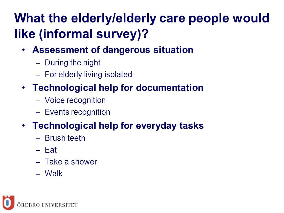 What the elderly/elderly care people would like (informal survey)? Assessment of dangerous situation –During the night –For elderly living isolated Te
