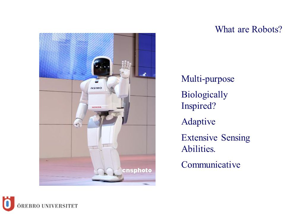 What are Robots? Multi-purpose Biologically Inspired? Adaptive Extensive Sensing Abilities. Communicative
