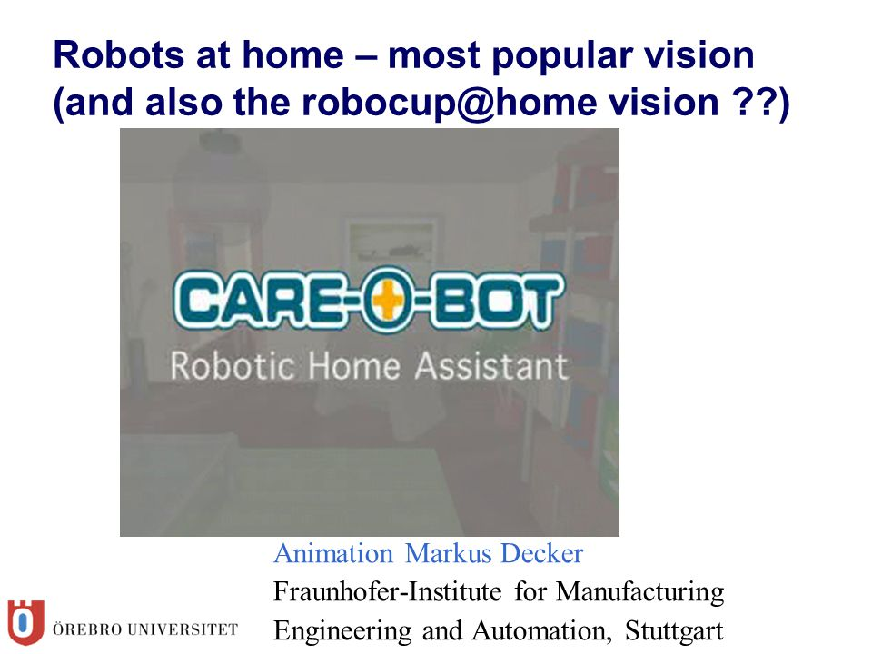 Robots at home – most popular vision (and also the robocup@home vision ) Animation Markus Decker Fraunhofer-Institute for Manufacturing Engineering and Automation, Stuttgart