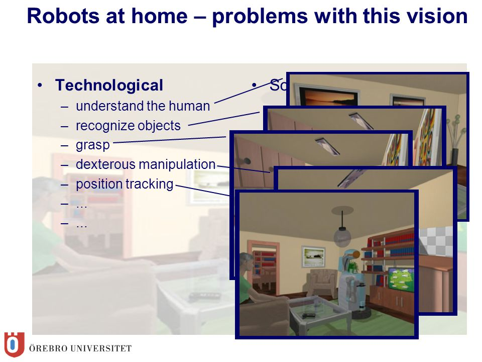 Robots at home – problems with this vision Technological –understand the human –recognize objects –grasp –dexterous manipulation –position tracking –.