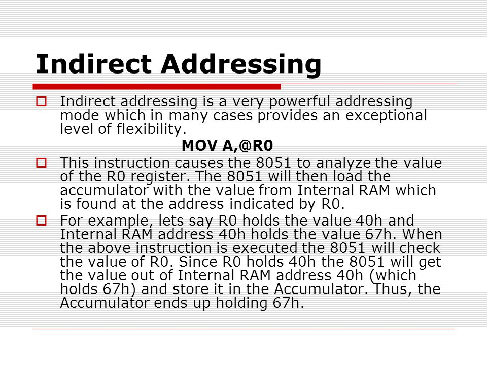 Indirect Addressing  Indirect addressing is a very powerful addressing mode which in many cases provides an exceptional level of flexibility. MOV A,@