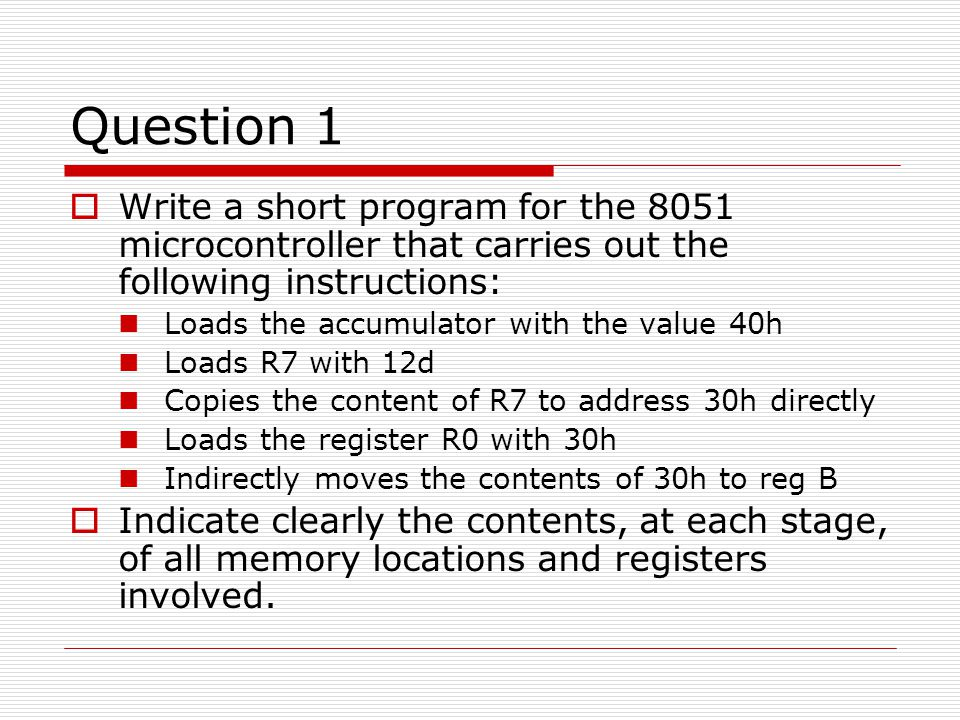 Question 1  Write a short program for the 8051 microcontroller that carries out the following instructions: Loads the accumulator with the value 40h