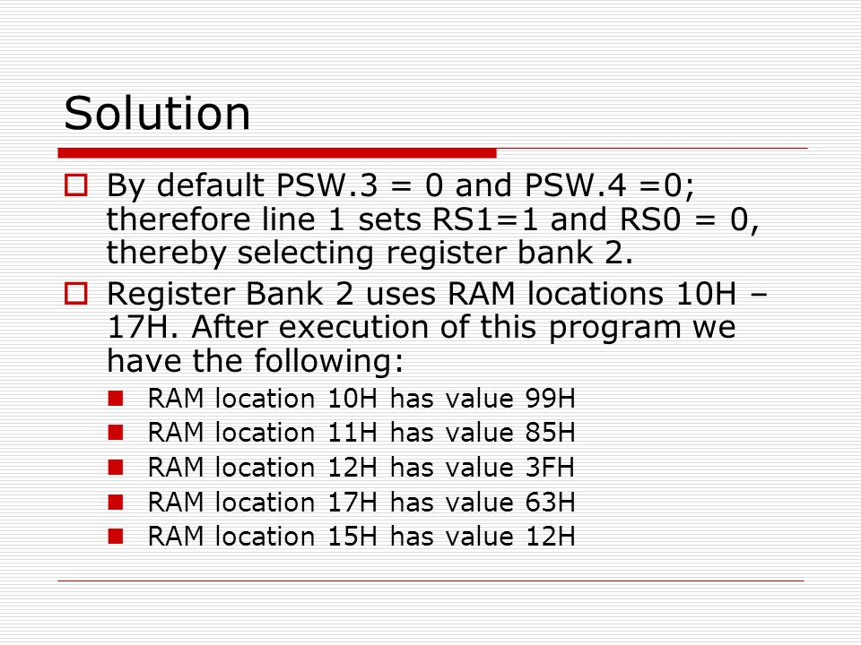 Solution  By default PSW.3 = 0 and PSW.4 =0; therefore line 1 sets RS1=1 and RS0 = 0, thereby selecting register bank 2.  Register Bank 2 uses RAM l