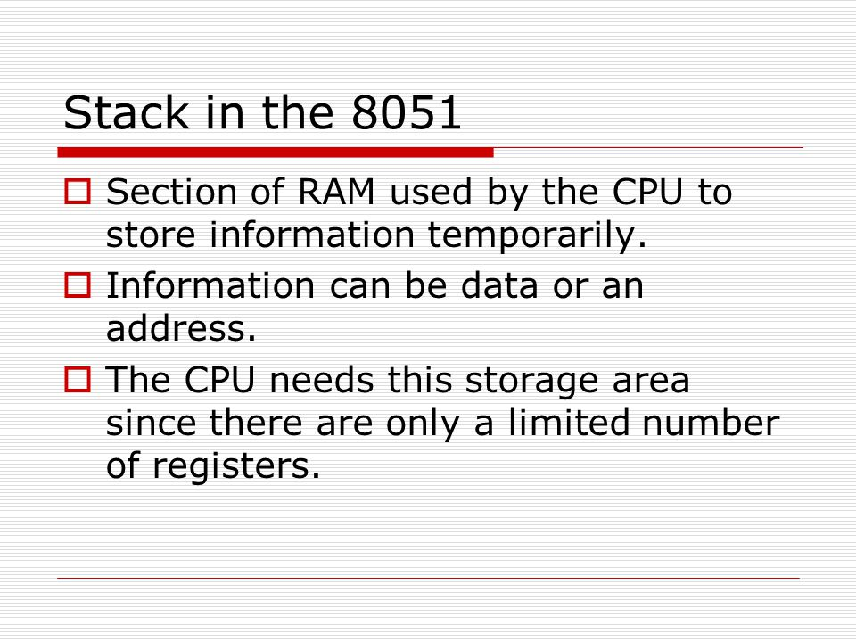 Stack in the 8051  Section of RAM used by the CPU to store information temporarily.  Information can be data or an address.  The CPU needs this sto