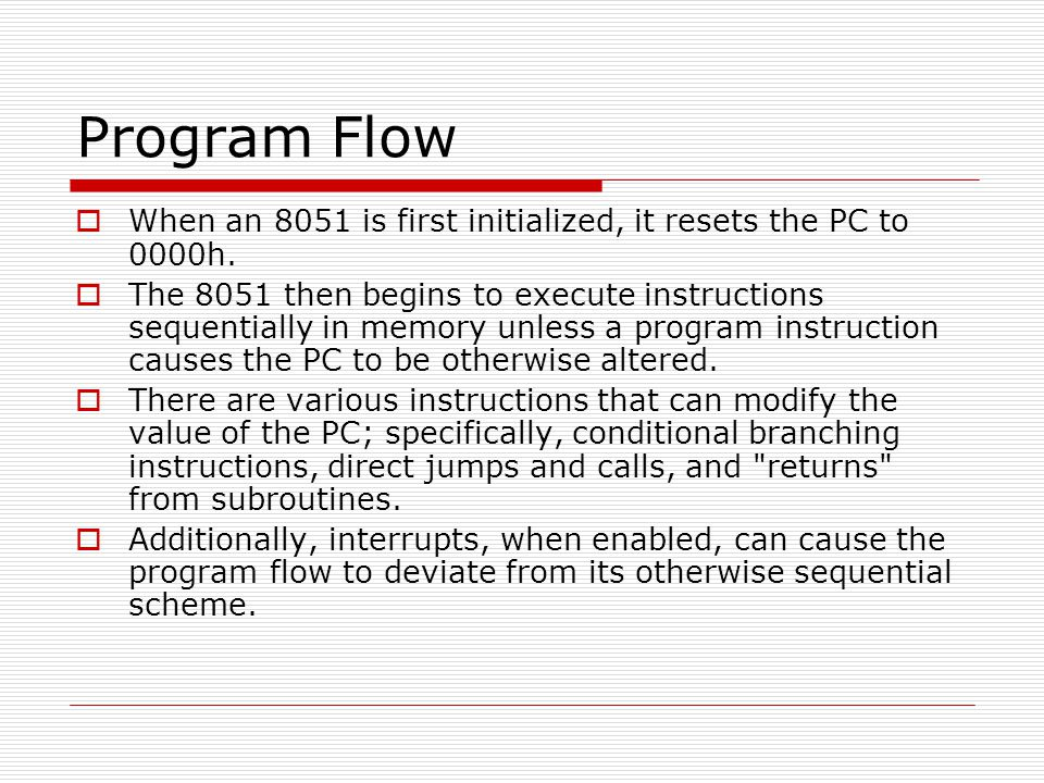 Program Flow  When an 8051 is first initialized, it resets the PC to 0000h.  The 8051 then begins to execute instructions sequentially in memory unl