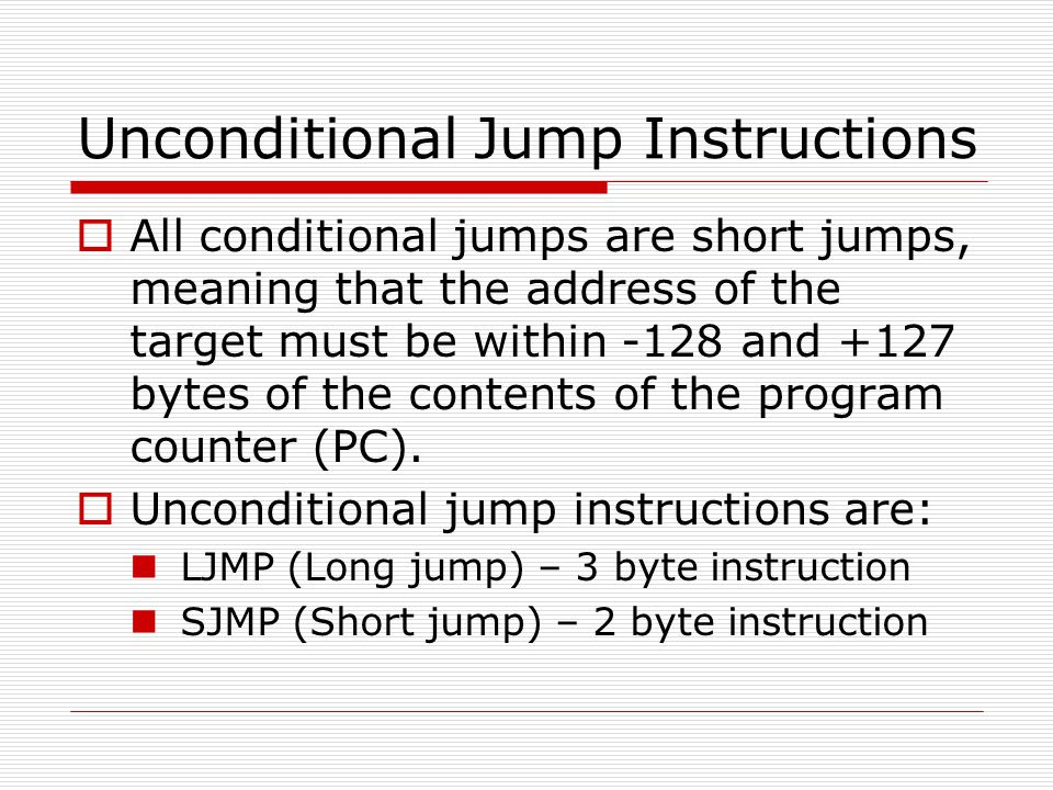 Unconditional Jump Instructions  All conditional jumps are short jumps, meaning that the address of the target must be within -128 and +127 bytes of