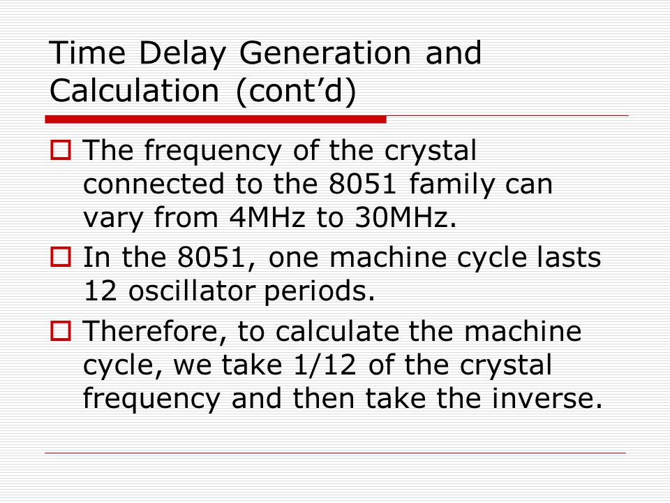 Time Delay Generation and Calculation (cont'd)  The frequency of the crystal connected to the 8051 family can vary from 4MHz to 30MHz.  In the 8051,