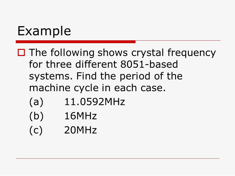 Example  The following shows crystal frequency for three different 8051-based systems. Find the period of the machine cycle in each case. (a)11.0592M