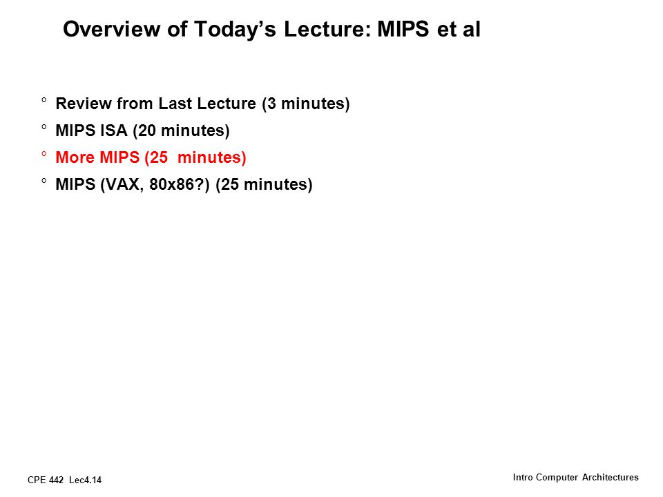 CPE 442 Lec4.14 Intro Computer Architectures Overview of Today's Lecture: MIPS et al °Review from Last Lecture (3 minutes) °MIPS ISA (20 minutes) °Mor