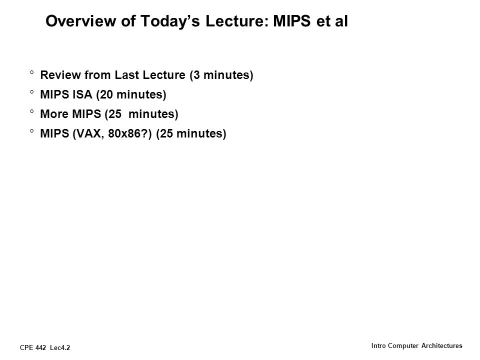 CPE 442 Lec4.2 Intro Computer Architectures Overview of Today's Lecture: MIPS et al °Review from Last Lecture (3 minutes) °MIPS ISA (20 minutes) °More