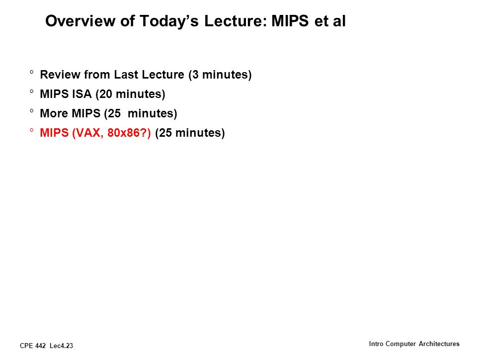 CPE 442 Lec4.23 Intro Computer Architectures Overview of Today's Lecture: MIPS et al °Review from Last Lecture (3 minutes) °MIPS ISA (20 minutes) °Mor