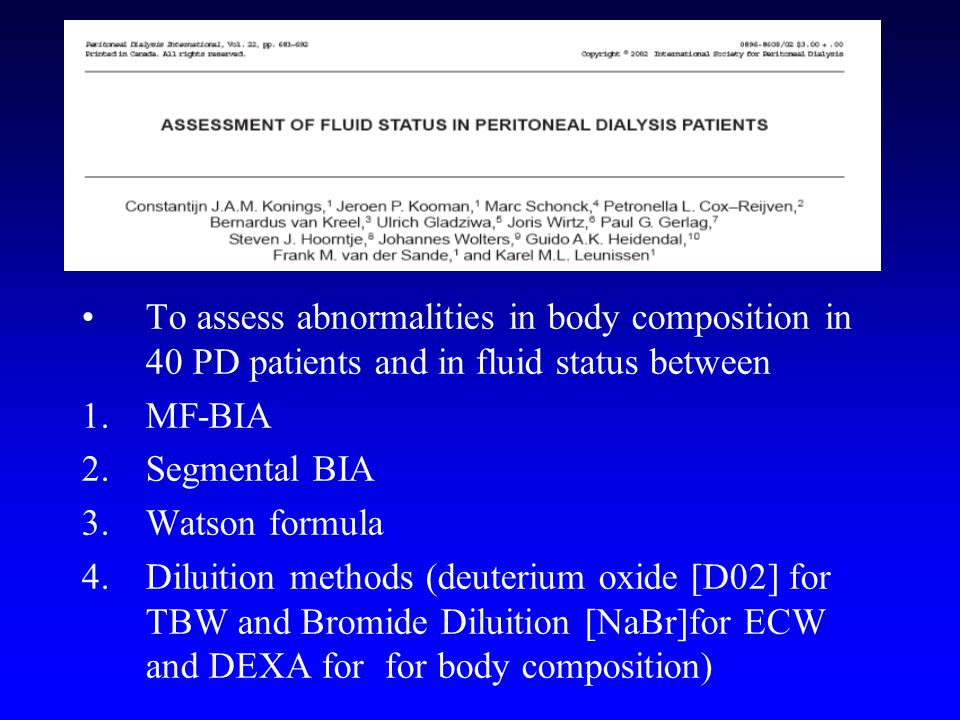 To assess abnormalities in body composition in 40 PD patients and in fluid status between 1.MF-BIA 2.Segmental BIA 3.Watson formula 4.Diluition methods (deuterium oxide [D02] for TBW and Bromide Diluition [NaBr]for ECW and DEXA for for body composition)