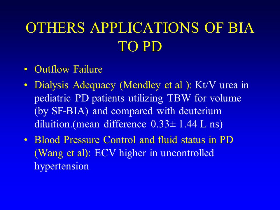 OTHERS APPLICATIONS OF BIA TO PD Outflow Failure Dialysis Adequacy (Mendley et al ): Kt/V urea in pediatric PD patients utilizing TBW for volume (by SF-BIA) and compared with deuterium diluition.(mean difference 0.33± 1.44 L ns) Blood Pressure Control and fluid status in PD (Wang et al): ECV higher in uncontrolled hypertension