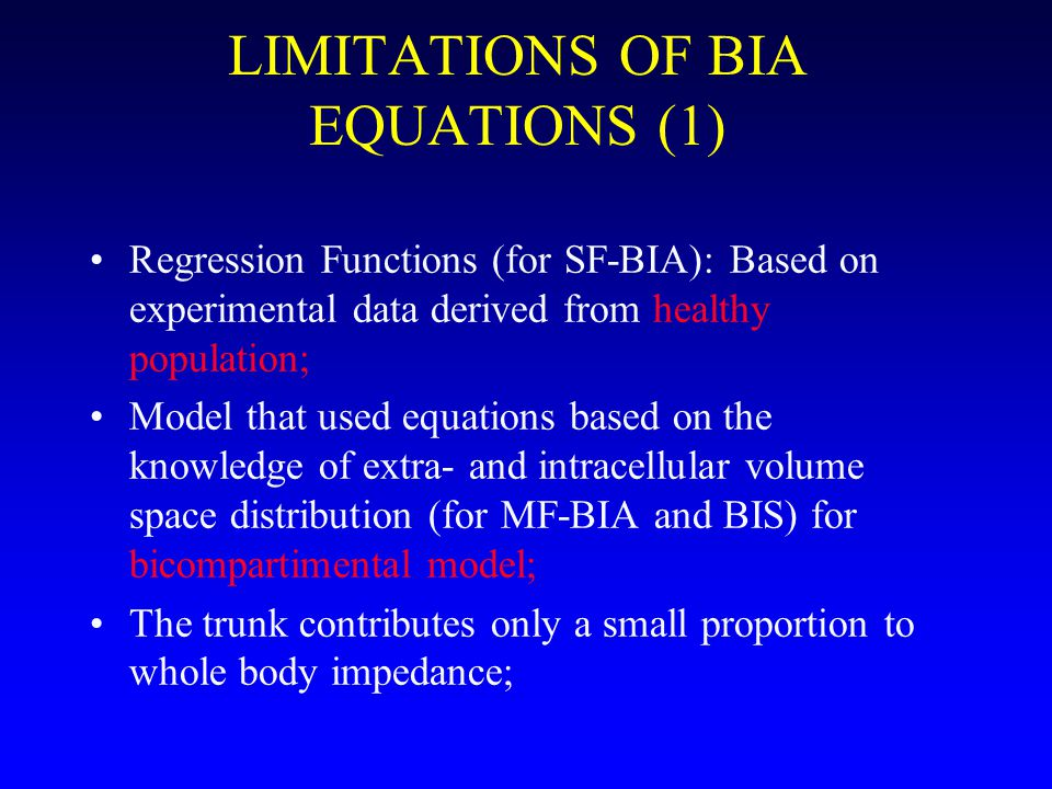 LIMITATIONS OF BIA EQUATIONS (1) Regression Functions (for SF-BIA): Based on experimental data derived from healthy population; Model that used equations based on the knowledge of extra- and intracellular volume space distribution (for MF-BIA and BIS) for bicompartimental model; The trunk contributes only a small proportion to whole body impedance;