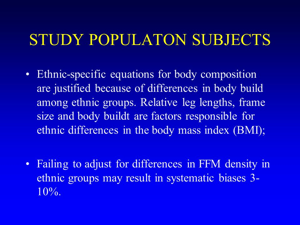 STUDY POPULATON SUBJECTS Ethnic-specific equations for body composition are justified because of differences in body build among ethnic groups.