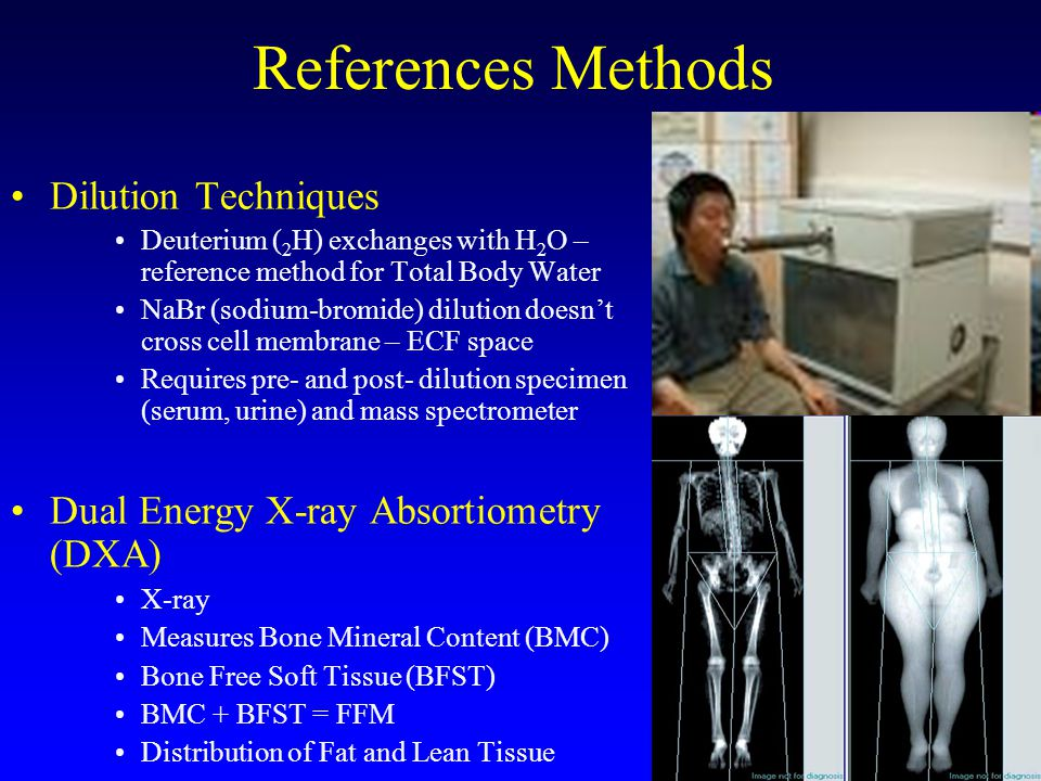 References Methods Dilution Techniques Deuterium ( 2 H) exchanges with H 2 O – reference method for Total Body Water NaBr (sodium-bromide) dilution doesn't cross cell membrane – ECF space Requires pre- and post- dilution specimen (serum, urine) and mass spectrometer Dual Energy X-ray Absortiometry (DXA) X-ray Measures Bone Mineral Content (BMC) Bone Free Soft Tissue (BFST) BMC + BFST = FFM Distribution of Fat and Lean Tissue