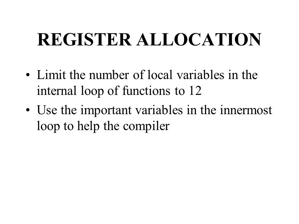 REGISTER ALLOCATION Limit the number of local variables in the internal loop of functions to 12 Use the important variables in the innermost loop to help the compiler