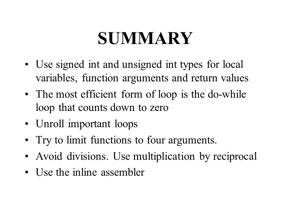 SUMMARY Use signed int and unsigned int types for local variables, function arguments and return values The most efficient form of loop is the do-while loop that counts down to zero Unroll important loops Try to limit functions to four arguments.