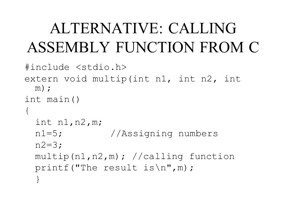 ALTERNATIVE: CALLING ASSEMBLY FUNCTION FROM C #include extern void multip(int n1, int n2, int m); int main() { int n1,n2,m; n1=5;//Assigning numbers n2=3; multip(n1,n2,m); //calling function printf( The result is\n ,m); }