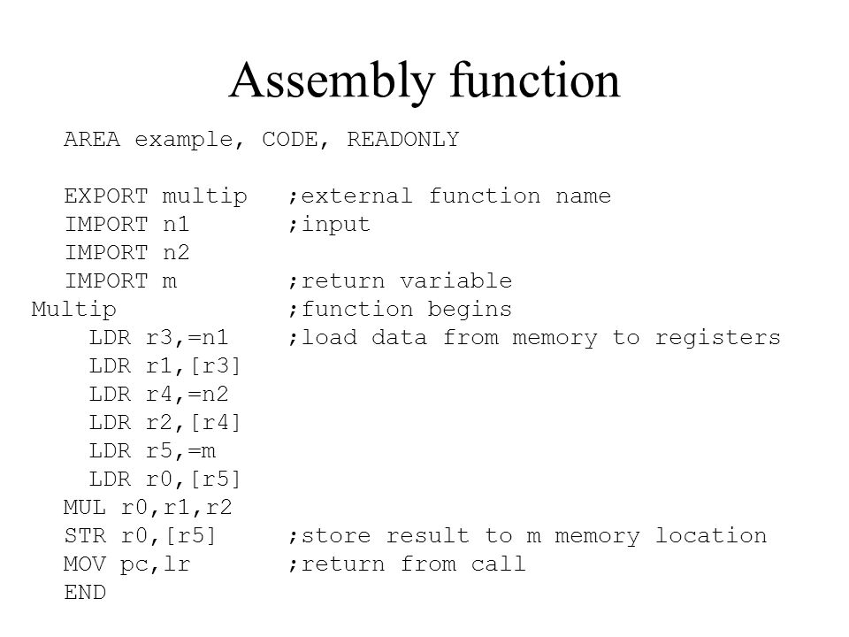 Assembly function AREA example, CODE, READONLY EXPORT multip;external function name IMPORT n1;input IMPORT n2 IMPORT m;return variable Multip;function begins LDR r3,=n1;load data from memory to registers LDR r1,[r3] LDR r4,=n2 LDR r2,[r4] LDR r5,=m LDR r0,[r5] MUL r0,r1,r2 STR r0,[r5];store result to m memory location MOV pc,lr;return from call END