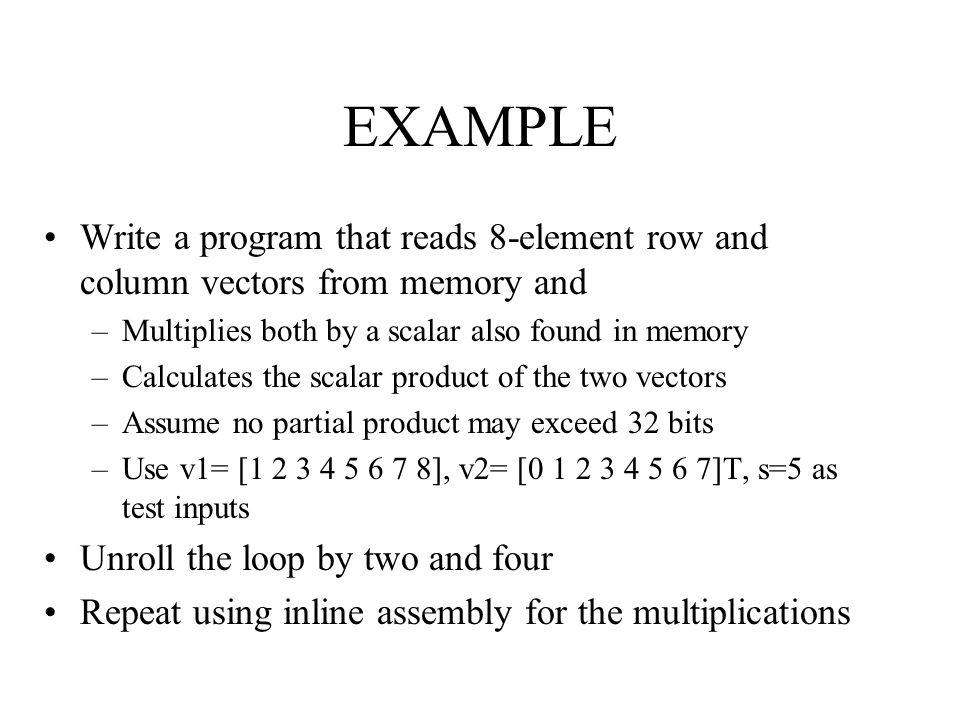 EXAMPLE Write a program that reads 8-element row and column vectors from memory and –Multiplies both by a scalar also found in memory –Calculates the scalar product of the two vectors –Assume no partial product may exceed 32 bits –Use v1= [1 2 3 4 5 6 7 8], v2= [0 1 2 3 4 5 6 7]T, s=5 as test inputs Unroll the loop by two and four Repeat using inline assembly for the multiplications