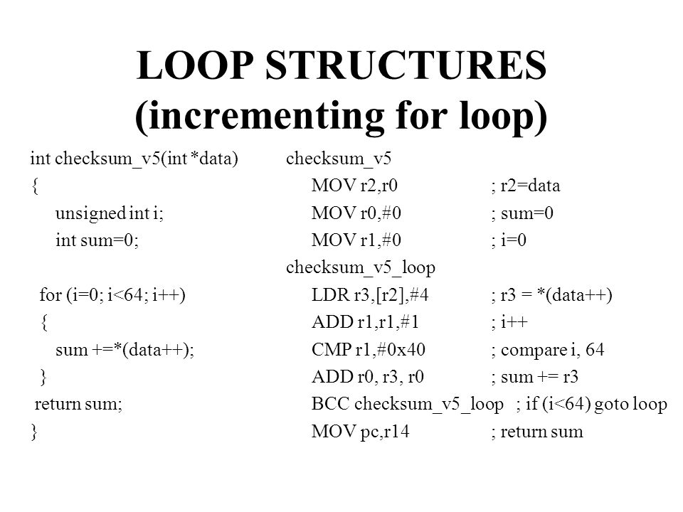 LOOP STRUCTURES (incrementing for loop) int checksum_v5(int *data) { unsigned int i; int sum=0; for (i=0; i<64; i++) { sum +=*(data++); } return sum; } checksum_v5 MOV r2,r0; r2=data MOV r0,#0; sum=0 MOV r1,#0; i=0 checksum_v5_loop LDR r3,[r2],#4; r3 = *(data++) ADD r1,r1,#1; i++ CMP r1,#0x40; compare i, 64 ADD r0, r3, r0; sum += r3 BCC checksum_v5_loop ; if (i<64) goto loop MOV pc,r14; return sum