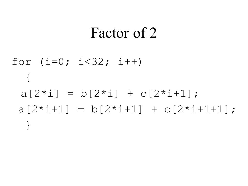 Factor of 2 for (i=0; i<32; i++) { a[2*i] = b[2*i] + c[2*i+1]; a[2*i+1] = b[2*i+1] + c[2*i+1+1]; }