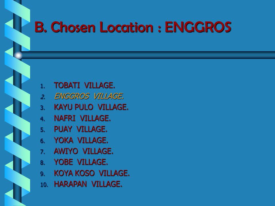 B. Chosen Location : ENGGROS 1. TOBATI VILLAGE. 2. ENGGROS VILLAGE. 3. KAYU PULO VILLAGE. 4. NAFRI VILLAGE. 5. PUAY VILLAGE. 6. YOKA VILLAGE. 7. AWIYO