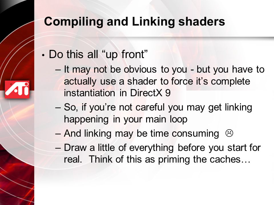 Compiling and Linking shaders Do this all up front –It may not be obvious to you - but you have to actually use a shader to force it's complete instantiation in DirectX 9 –So, if you're not careful you may get linking happening in your main loop –And linking may be time consuming  –Draw a little of everything before you start for real.