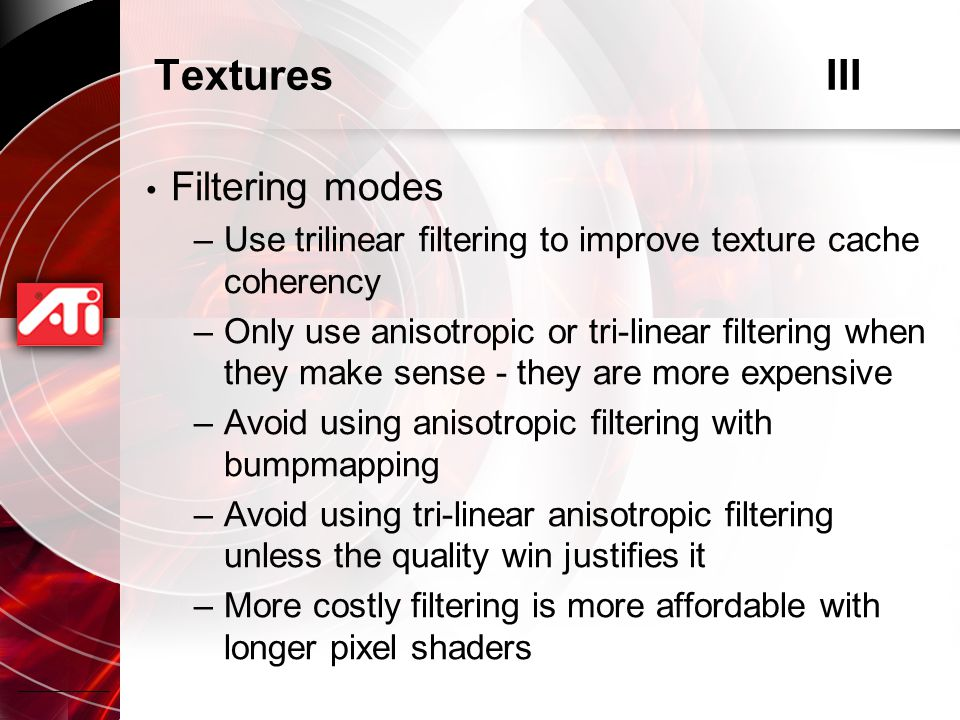 TexturesIII Filtering modes –Use trilinear filtering to improve texture cache coherency –Only use anisotropic or tri-linear filtering when they make sense - they are more expensive –Avoid using anisotropic filtering with bumpmapping –Avoid using tri-linear anisotropic filtering unless the quality win justifies it –More costly filtering is more affordable with longer pixel shaders