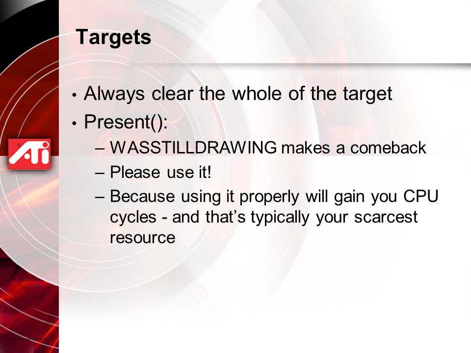 Targets Always clear the whole of the target Present(): –WASSTILLDRAWING makes a comeback –Please use it.