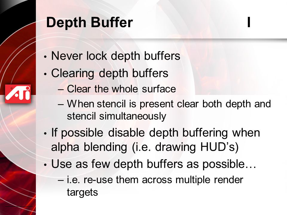 Depth BufferI Never lock depth buffers Clearing depth buffers –Clear the whole surface –When stencil is present clear both depth and stencil simultaneously If possible disable depth buffering when alpha blending (i.e.