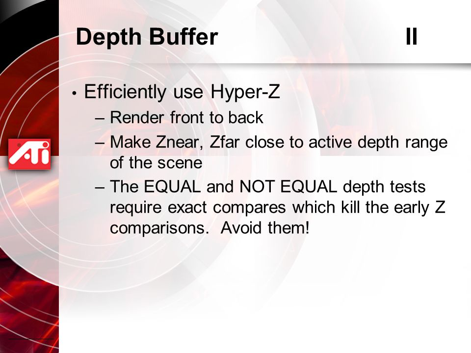 Depth BufferII Efficiently use Hyper-Z –Render front to back –Make Znear, Zfar close to active depth range of the scene –The EQUAL and NOT EQUAL depth tests require exact compares which kill the early Z comparisons.