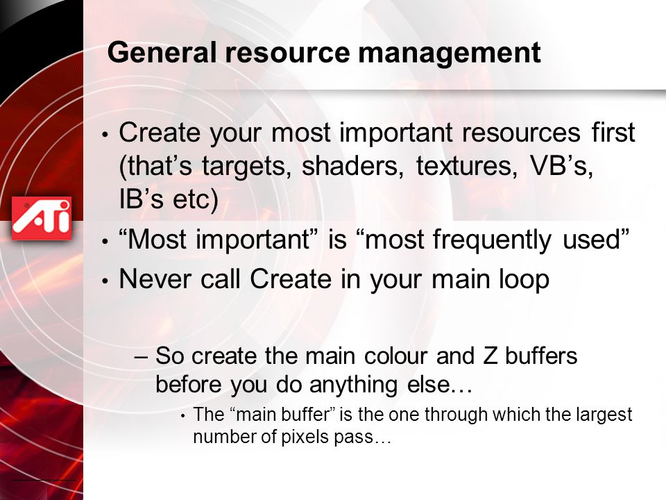 General resource management Create your most important resources first (that's targets, shaders, textures, VB's, IB's etc) Most important is most frequently used Never call Create in your main loop –So create the main colour and Z buffers before you do anything else… The main buffer is the one through which the largest number of pixels pass…