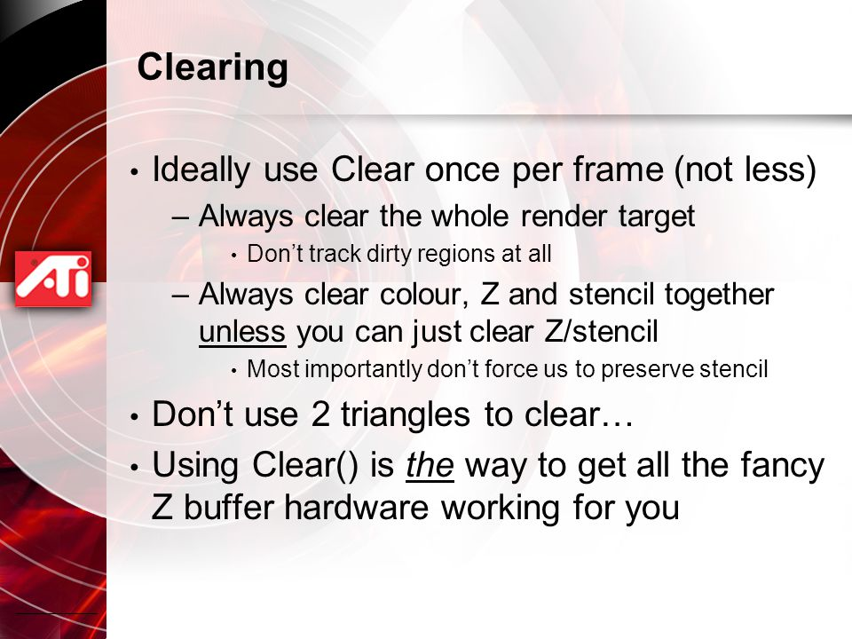 Clearing Ideally use Clear once per frame (not less) –Always clear the whole render target Don't track dirty regions at all –Always clear colour, Z and stencil together unless you can just clear Z/stencil Most importantly don't force us to preserve stencil Don't use 2 triangles to clear… Using Clear() is the way to get all the fancy Z buffer hardware working for you