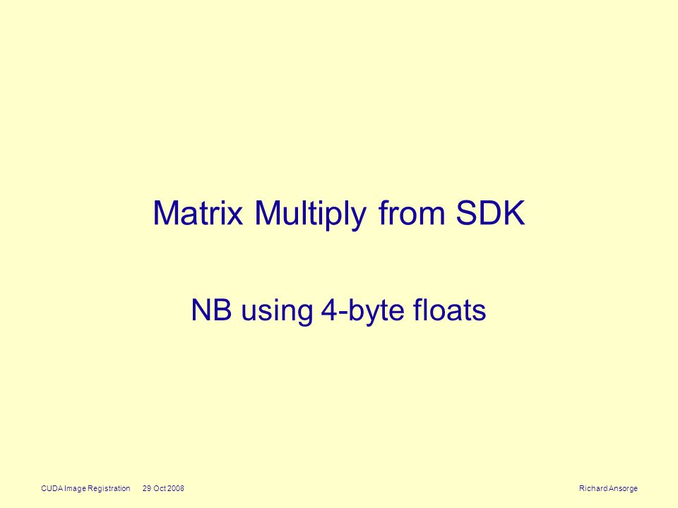 CUDA Image Registration 29 Oct 2008 Richard Ansorge Matrix Multiply from SDK NB using 4-byte floats